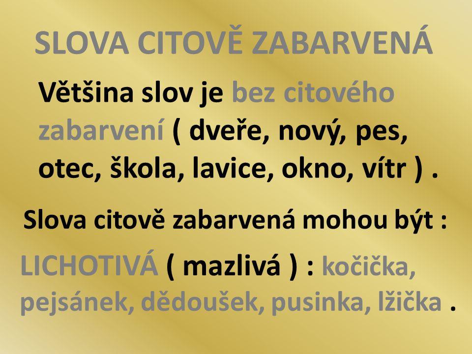 SLOVA CITOVĚ ZABARVENÁ Většina slov je bez citového zabarvení ( dveře, nový, pes, otec, škola, lavice, okno, vítr ). Slova citově zabarvená mohou být