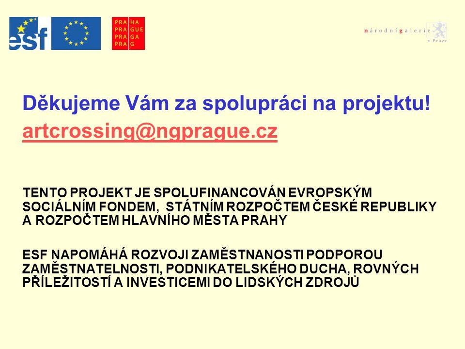 Děkujeme Vám za spolupráci na projektu! artcrossing@ngprague.cz TENTO PROJEKT JE SPOLUFINANCOVÁN EVROPSKÝM SOCIÁLNÍM FONDEM, STÁTNÍM ROZPOČTEM ČESKÉ R