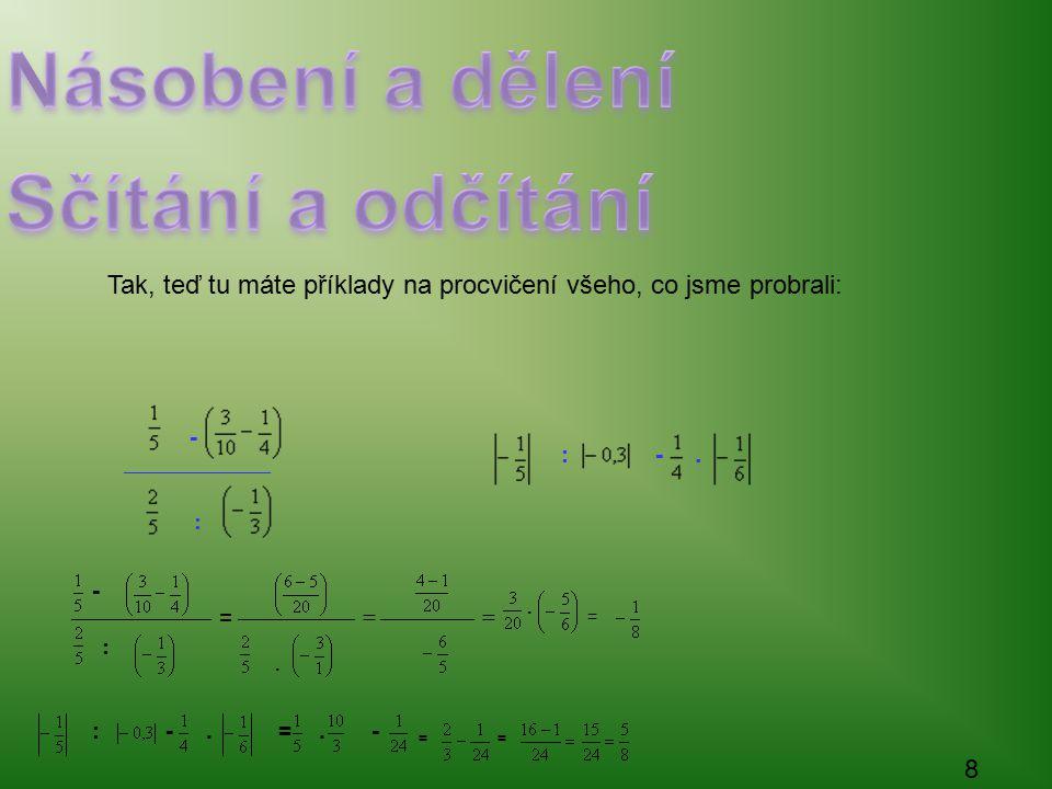 (-2).(-1) 2.1 2.1 2 1 4 1 4 1.4 4 2 Platí,,sluníčkové pravidlo Tak a teď si vypočítej následující příklady: (-3).(-5) 2 6 5:(-6) 5.(-5) 5.(-5) -25 7 5 7 6 7.6 42 5454 4.(-3) 9 2 -5:(-5) 7 6 1:(-1) 3 6 Totéž lze použít i u desetinných čísel.