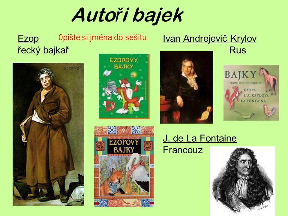 Auto ř i bajek Ezop řecký bajkař J. de La Fontaine Francouz Ivan Andrejevič Krylov Rus 0pište si jména do sešitu.