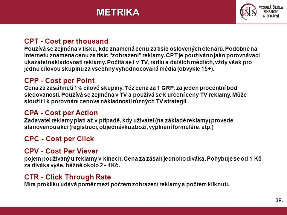 39. METRIKA CPT - Cost per thousand Používá se zejména v tisku, kde znamená cenu za tisíc oslovených čtenářů. Podobně na internetu znamená cenu za tis