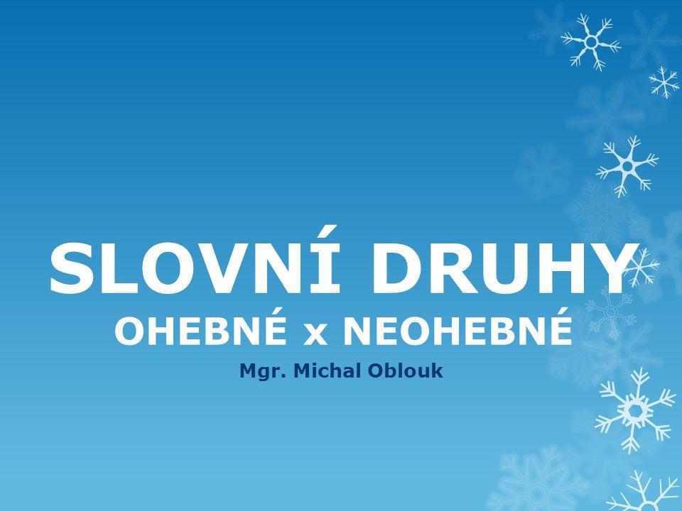 SLOVNÍ DRUHY OHEBNÉ x NEOHEBNÉ Mgr. Michal Oblouk