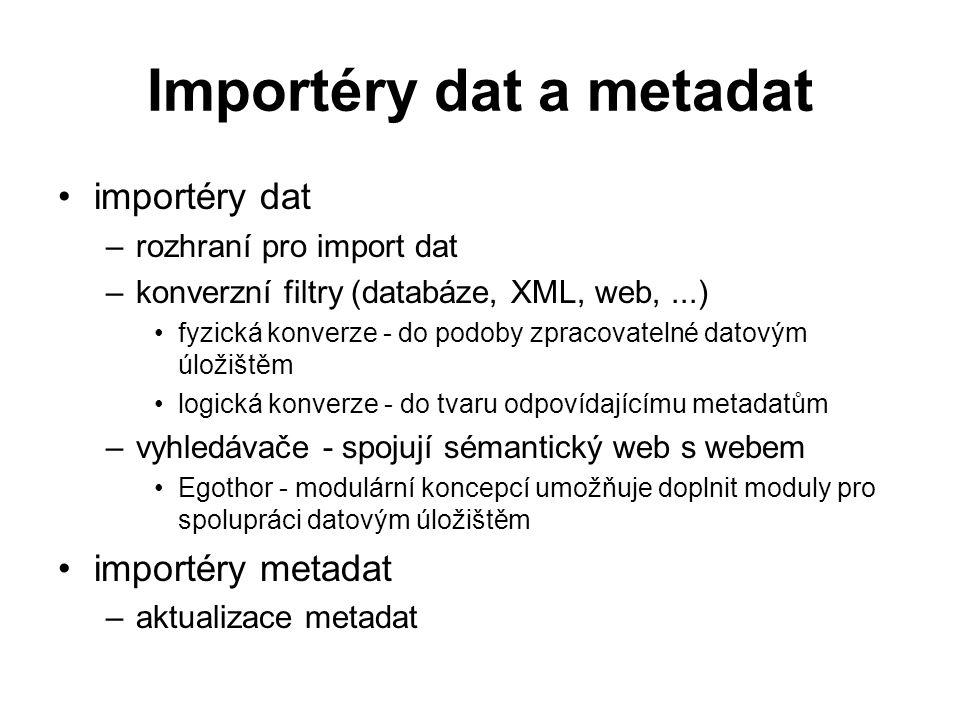 Importéry dat a metadat importéry dat –rozhraní pro import dat –konverzní filtry (databáze, XML, web,...) fyzická konverze - do podoby zpracovatelné datovým úložištěm logická konverze - do tvaru odpovídajícímu metadatům –vyhledávače - spojují sémantický web s webem Egothor - modulární koncepcí umožňuje doplnit moduly pro spolupráci datovým úložištěm importéry metadat –aktualizace metadat