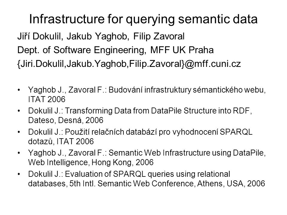 Infrastructure for querying semantic data Jiří Dokulil, Jakub Yaghob, Filip Zavoral Dept. of Software Engineering, MFF UK Praha {Jiri.Dokulil,Jakub.Ya