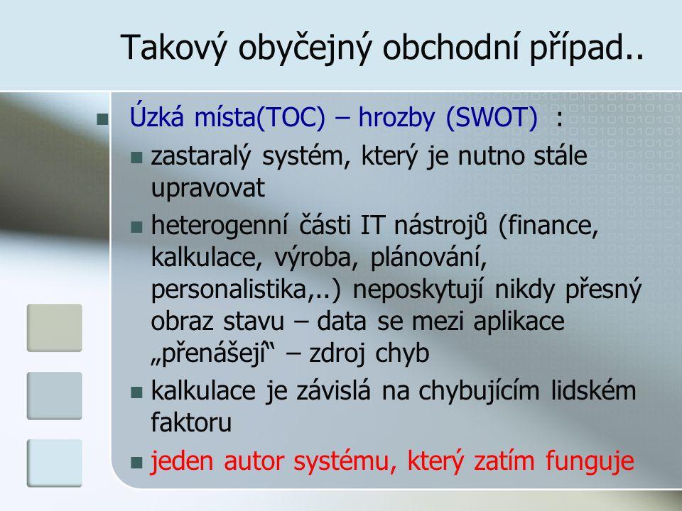 Takový obyčejný obchodní případ.. Úzká místa(TOC) – hrozby (SWOT) : zastaralý systém, který je nutno stále upravovat heterogenní části IT nástrojů (fi