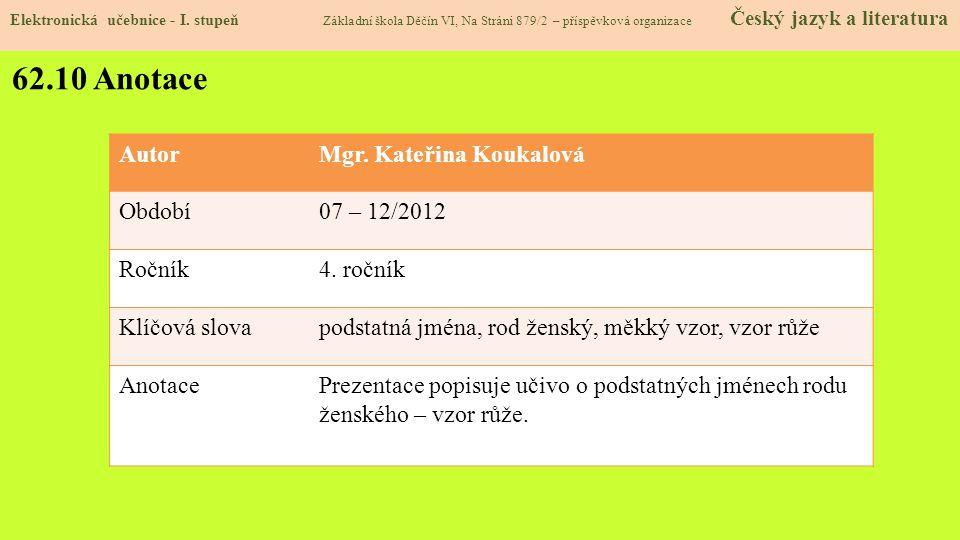 62.10 Anotace AutorMgr. Kateřina Koukalová Období07 – 12/2012 Ročník4. ročník Klíčová slovapodstatná jména, rod ženský, měkký vzor, vzor růže AnotaceP