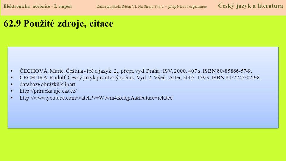 62.9 Použité zdroje, citace ČECHOVÁ, Marie. Čeština - řeč a jazyk. 2., přepr. vyd. Praha : ISV, 2000. 407 s. ISBN 80-85866-57-9. ČECHURA, Rudolf. Česk