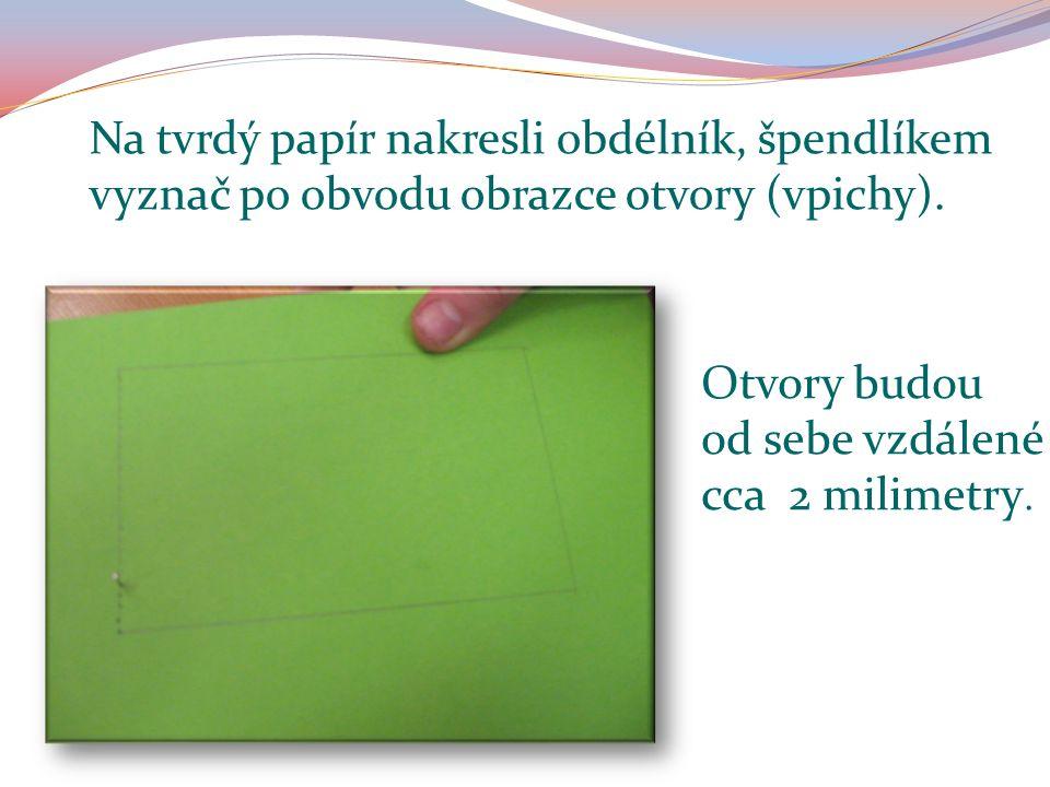 Na tvrdý papír nakresli obdélník, špendlíkem vyznač po obvodu obrazce otvory (vpichy). Otvory budou od sebe vzdálené cca 2 milimetry.