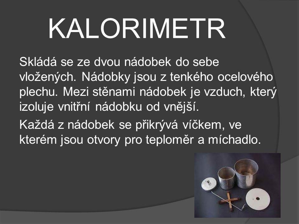 KALORIMETR Skládá se ze dvou nádobek do sebe vložených. Nádobky jsou z tenkého ocelového plechu. Mezi stěnami nádobek je vzduch, který izoluje vnitřní