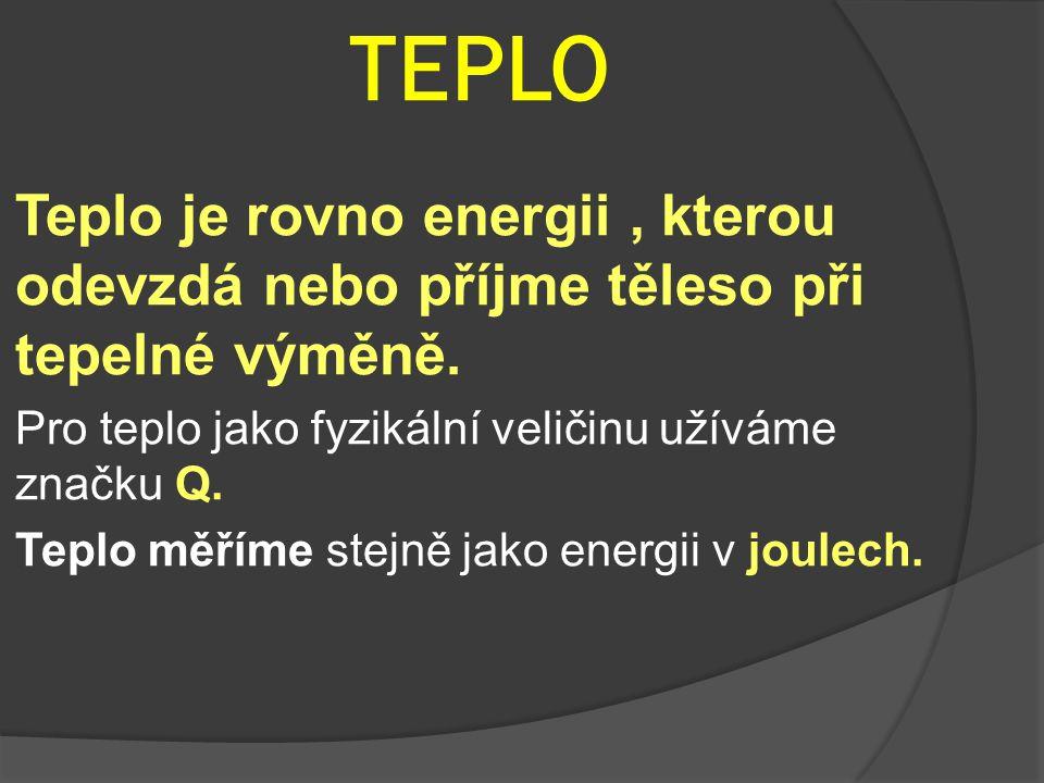 TEPLO Teplo je rovno energii, kterou odevzdá nebo příjme těleso při tepelné výměně. Pro teplo jako fyzikální veličinu užíváme značku Q. Teplo měříme s