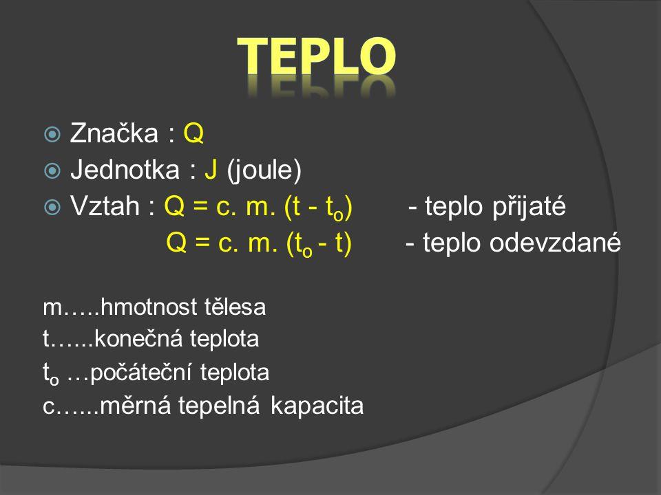  Značka : Q  Jednotka : J (joule)  Vztah : Q = c. m. (t - t o ) - teplo přijaté Q = c. m. (t o - t) - teplo odevzdané m…..hmotnost tělesa t…...kone