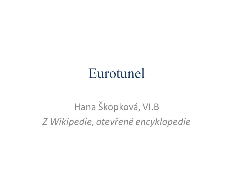 Eurotunel Eurotunel (anglicky Channel Tunnel) je v češtině používaný výraz pro podmořský tunel pod Lamanšským průlivem, vedoucí mezi anglickým Folkestone a francouzským Calais.