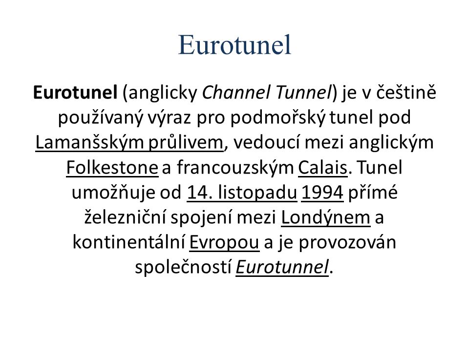 Eurotunel Eurotunel (anglicky Channel Tunnel) je v češtině používaný výraz pro podmořský tunel pod Lamanšským průlivem, vedoucí mezi anglickým Folkest