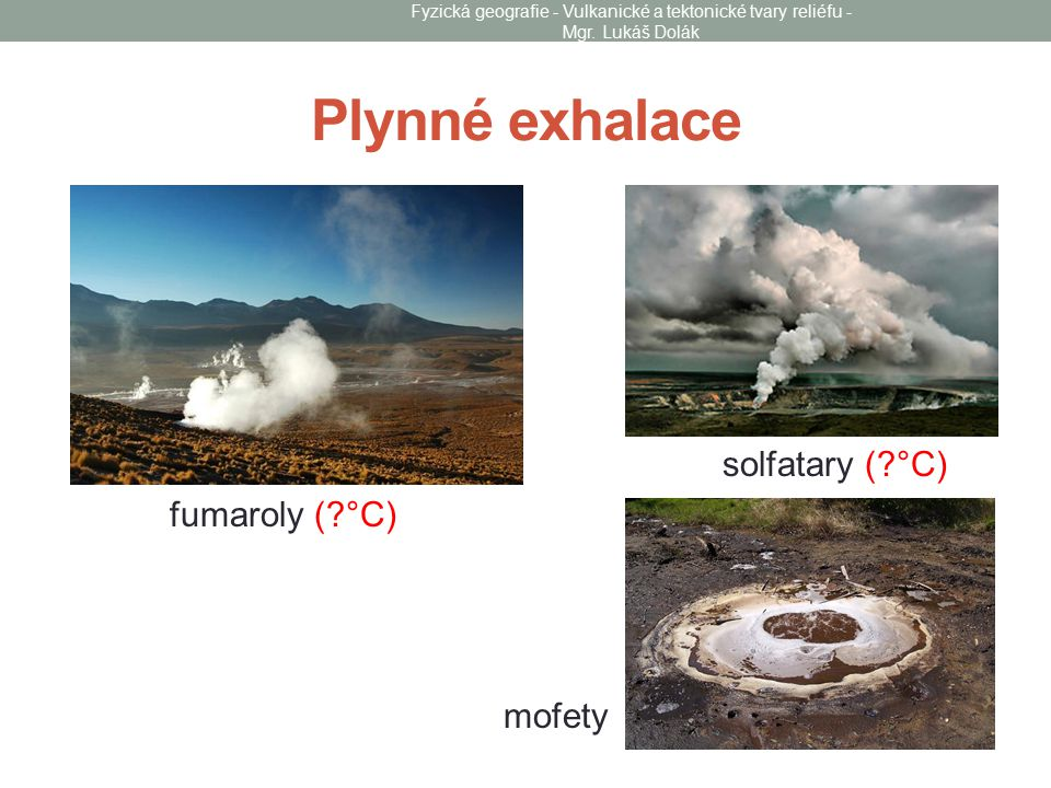 Plynné exhalace solfatary (?°C) fumaroly (?°C) mofety Fyzická geografie - Vulkanické a tektonické tvary reliéfu - Mgr. Lukáš Dolák