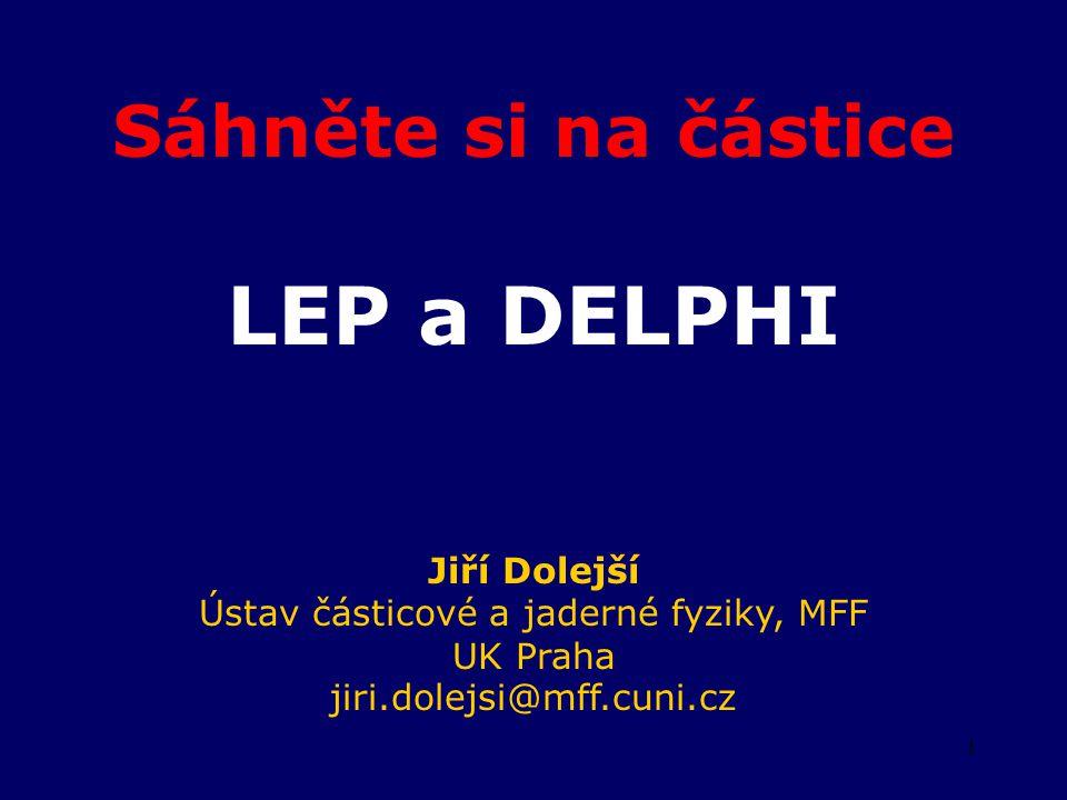 1 Sáhněte si na částice LEP a DELPHI Jiří Dolejší Ústav částicové a jaderné fyziky, MFF UK Praha jiri.dolejsi@mff.cuni.cz