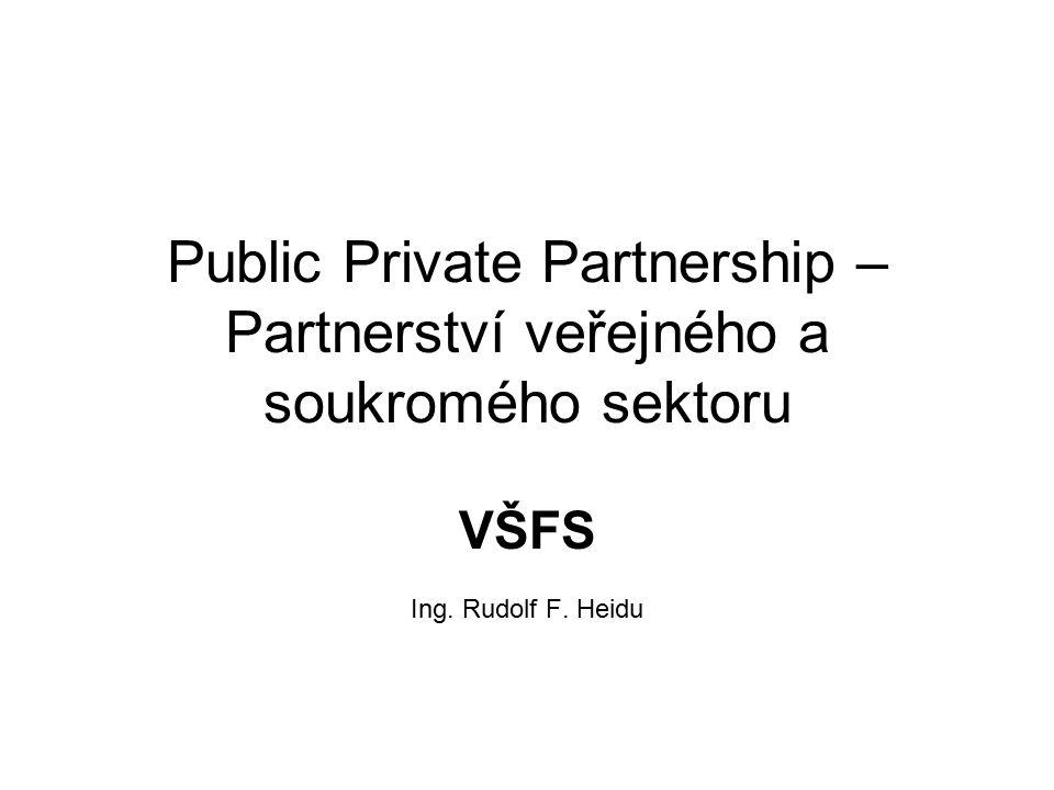Public Private Partnership – Partnerství veřejného a soukromého sektoru VŠFS Ing. Rudolf F. Heidu