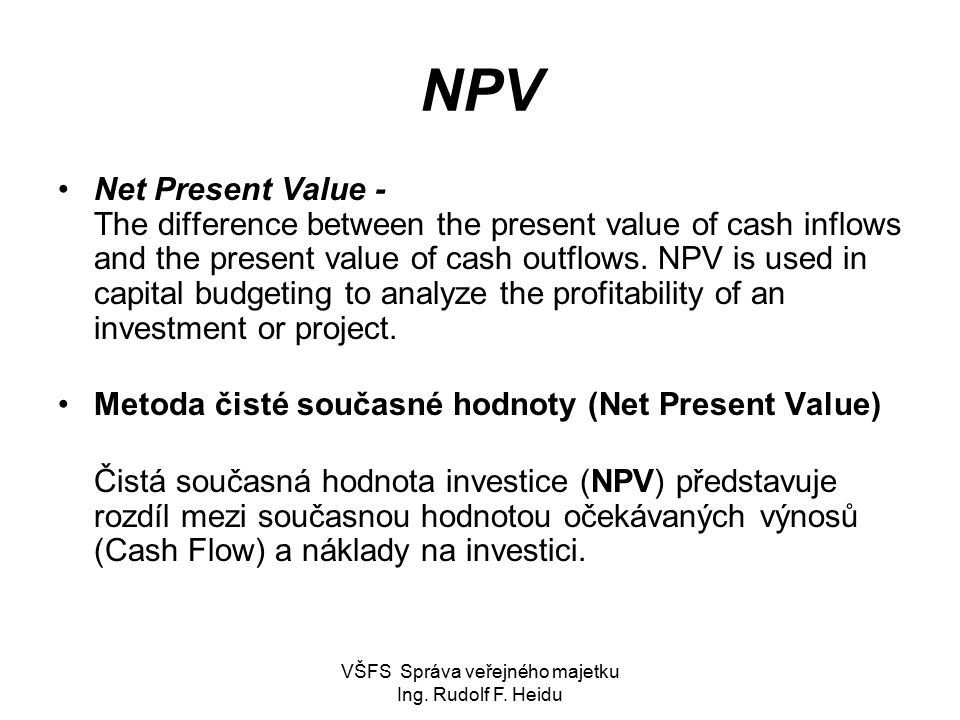 VŠFS Správa veřejného majetku Ing. Rudolf F. Heidu NPV Net Present Value - The difference between the present value of cash inflows and the present va