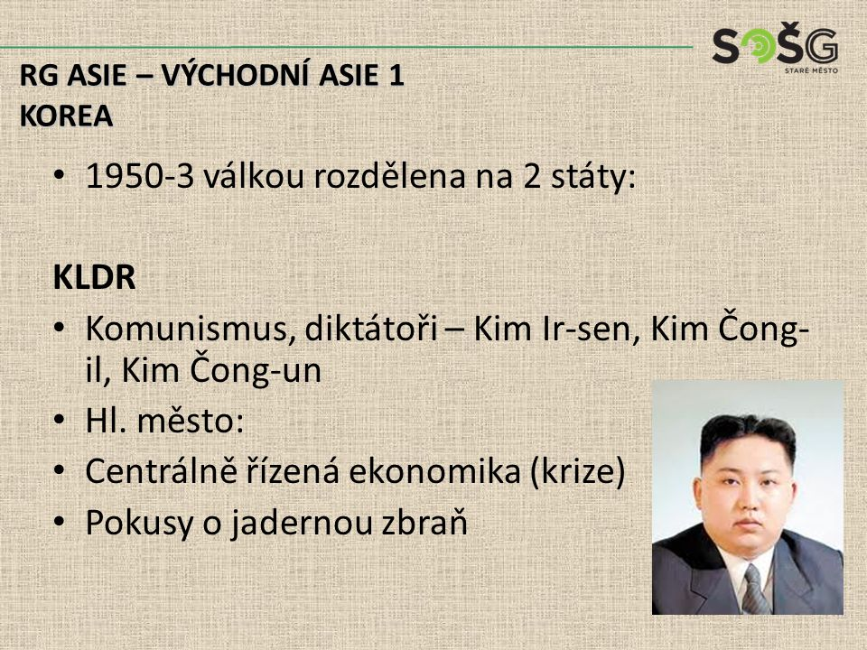 1950-3 válkou rozdělena na 2 státy: KLDR Komunismus, diktátoři – Kim Ir-sen, Kim Čong- il, Kim Čong-un Hl.