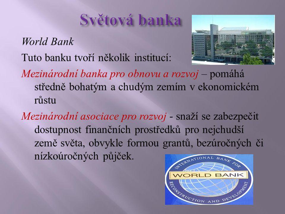 World Bank Tuto banku tvoří několik institucí: Mezinárodní banka pro obnovu a rozvoj – pomáhá středně bohatým a chudým zemím v ekonomickém růstu Mezinárodní asociace pro rozvoj - snaží se zabezpečit dostupnost finančních prostředků pro nejchudší země světa, obvykle formou grantů, bezúročných či nízkoúročných půjček.