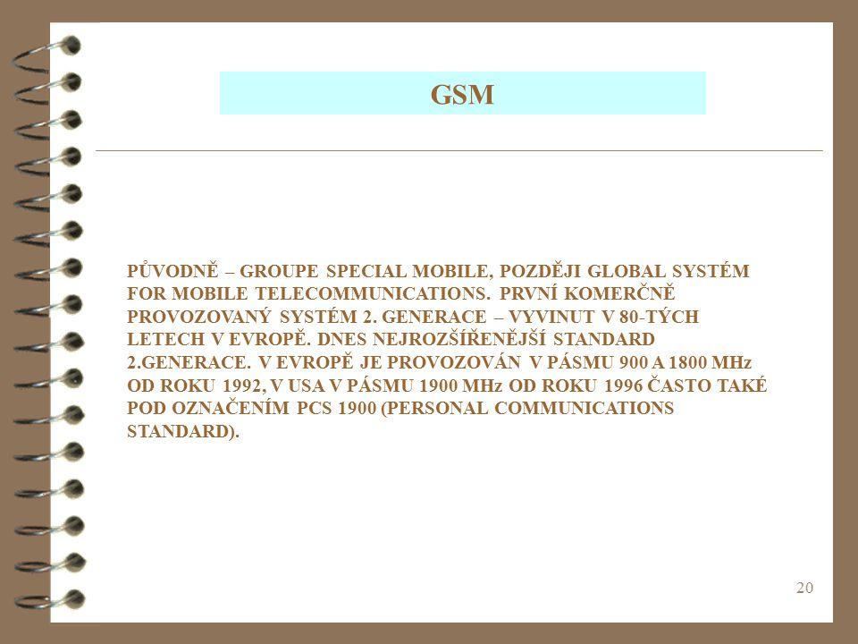 20 GSM PŮVODNĚ – GROUPE SPECIAL MOBILE, POZDĚJI GLOBAL SYSTÉM FOR MOBILE TELECOMMUNICATIONS. PRVNÍ KOMERČNĚ PROVOZOVANÝ SYSTÉM 2. GENERACE – VYVINUT V