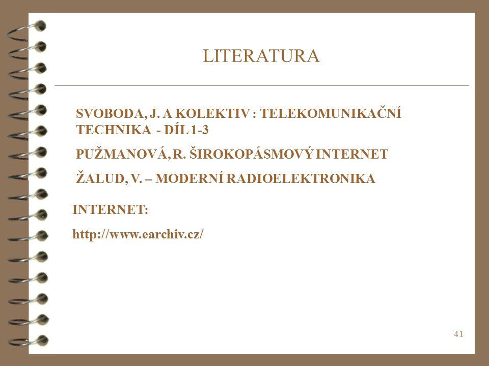 41 LITERATURA SVOBODA, J. A KOLEKTIV : TELEKOMUNIKAČNÍ TECHNIKA - DÍL 1-3 PUŽMANOVÁ, R. ŠIROKOPÁSMOVÝ INTERNET ŽALUD, V. – MODERNÍ RADIOELEKTRONIKA IN