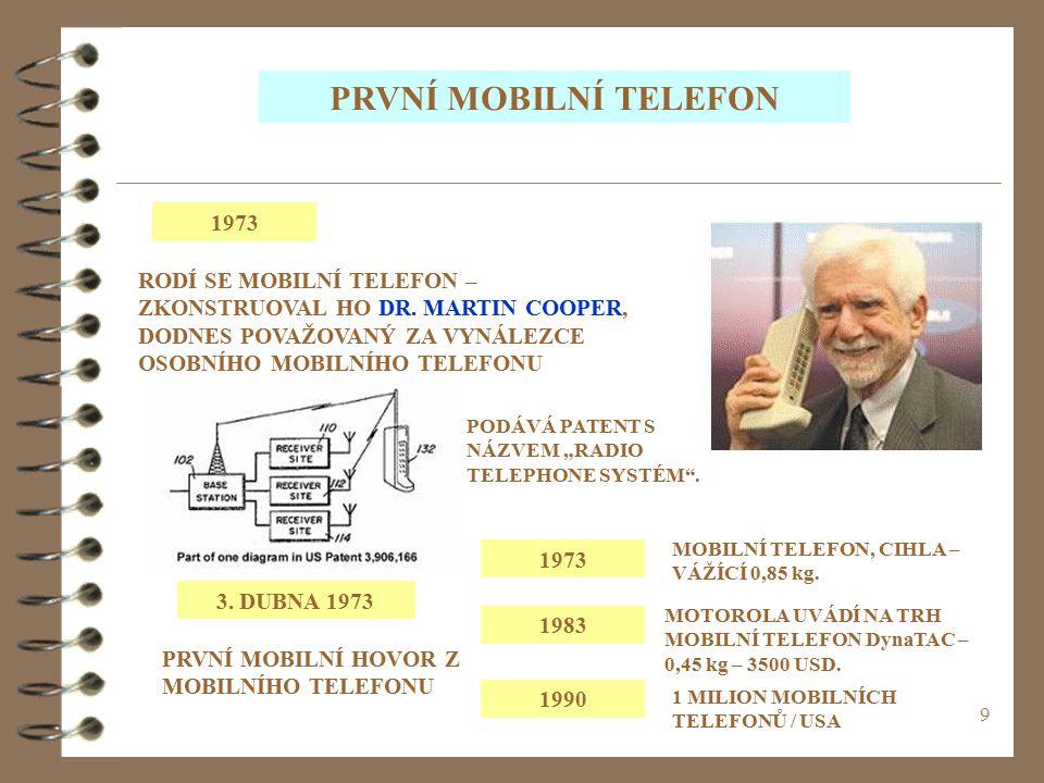 9 PRVNÍ MOBILNÍ TELEFON 1973 RODÍ SE MOBILNÍ TELEFON – ZKONSTRUOVAL HO DR. MARTIN COOPER, DODNES POVAŽOVANÝ ZA VYNÁLEZCE OSOBNÍHO MOBILNÍHO TELEFONU P