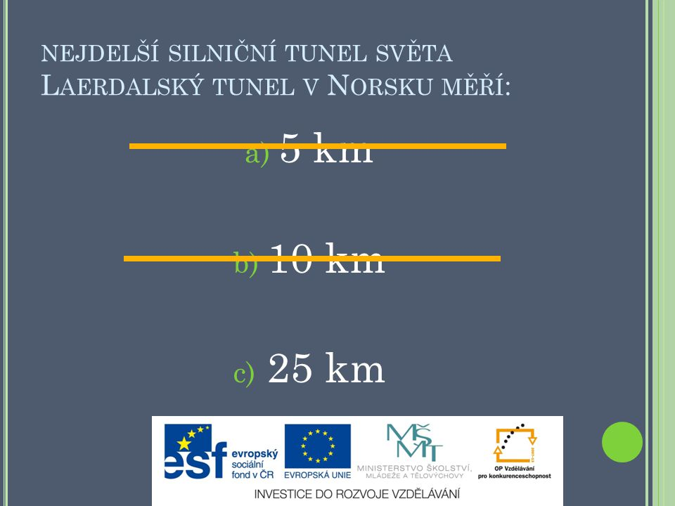 NEJDELŠÍ SILNIČNÍ TUNEL SVĚTA L AERDALSKÝ TUNEL V N ORSKU MĚŘÍ : a) 5 km b) 10 km c) 25 km