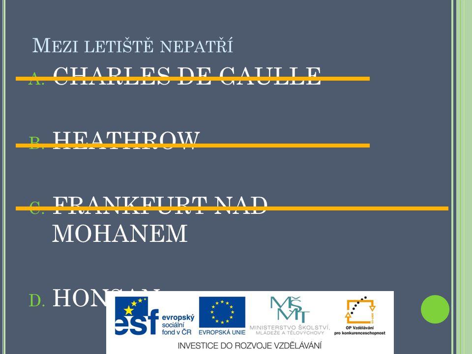 M EZI LETIŠTĚ NEPATŘÍ A. CHARLES DE GAULLE B. HEATHROW C. FRANKFURT NAD MOHANEM D. HONSAN