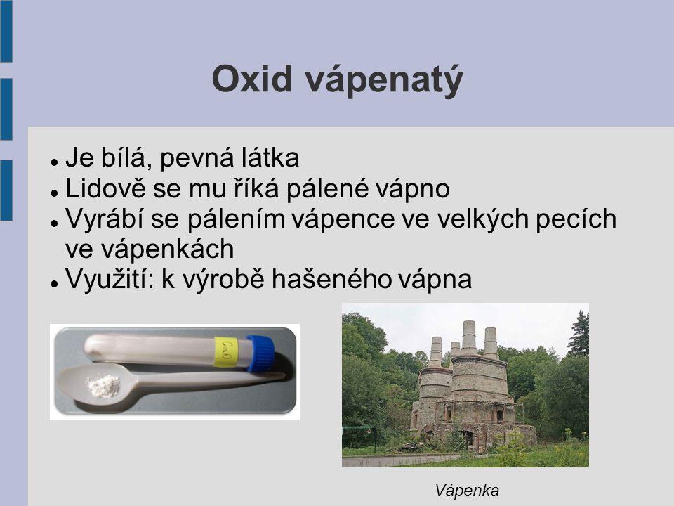 Oxid vápenatý Je bílá, pevná látka Lidově se mu říká pálené vápno Vyrábí se pálením vápence ve velkých pecích ve vápenkách Využití: k výrobě hašeného vápna Vápenka
