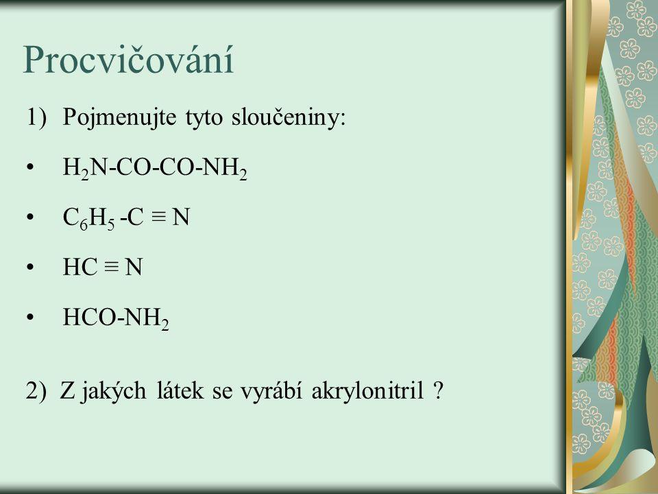 Procvičování 1)Pojmenujte tyto sloučeniny: H 2 N-CO-CO-NH 2 C 6 H 5 -C ≡ N HC ≡ N HCO-NH 2 2) Z jakých látek se vyrábí akrylonitril