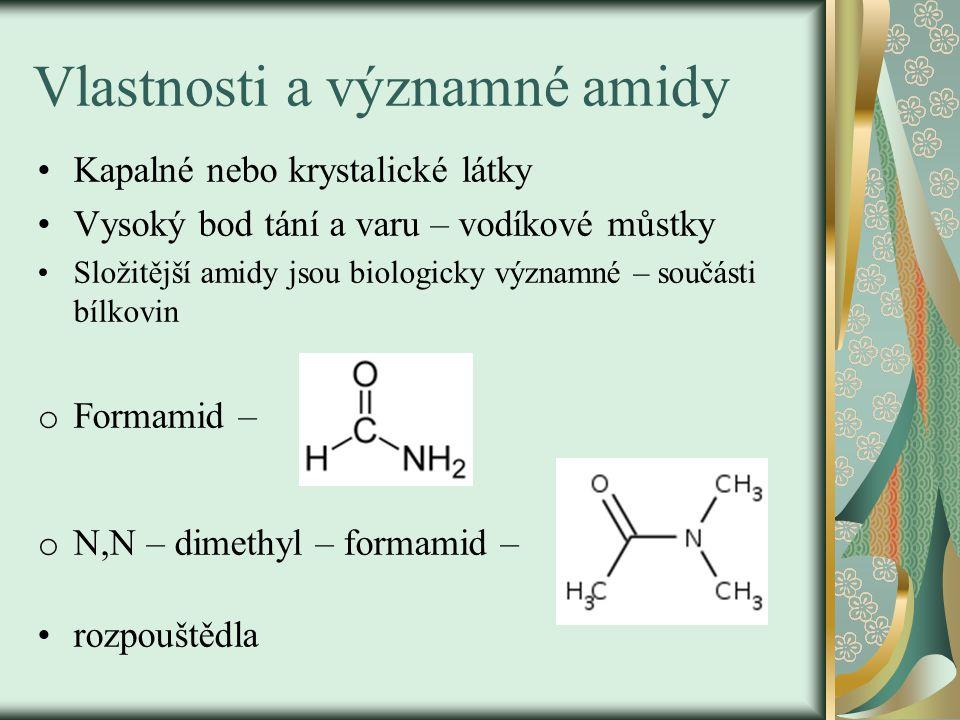 Vlastnosti a významné amidy Kapalné nebo krystalické látky Vysoký bod tání a varu – vodíkové můstky Složitější amidy jsou biologicky významné – součásti bílkovin o Formamid – o N,N – dimethyl – formamid – rozpouštědla