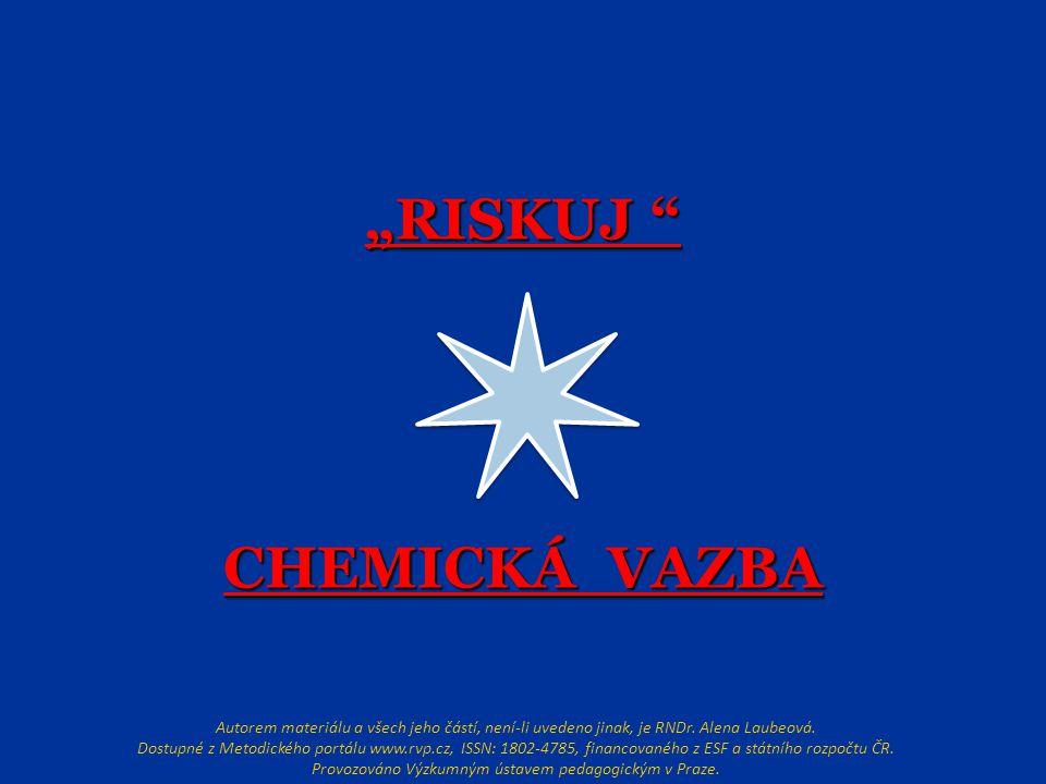 """""""RISKUJ """" CHEMICKÁ VAZBA Autorem materiálu a všech jeho částí, není-li uvedeno jinak, je RNDr. Alena Laubeová. Dostupné z Metodického portálu www.rvp."""