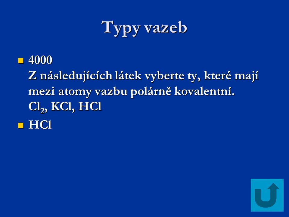 Typy vazeb 4000 Z následujících látek vyberte ty, které mají mezi atomy vazbu polárně kovalentní. Cl 2, KCl, HCl 4000 Z následujících látek vyberte ty