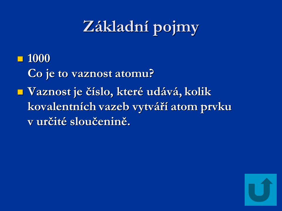Základní pojmy 1000 Co je to vaznost atomu? 1000 Co je to vaznost atomu? Vaznost je číslo, které udává, kolik kovalentních vazeb vytváří atom prvku v