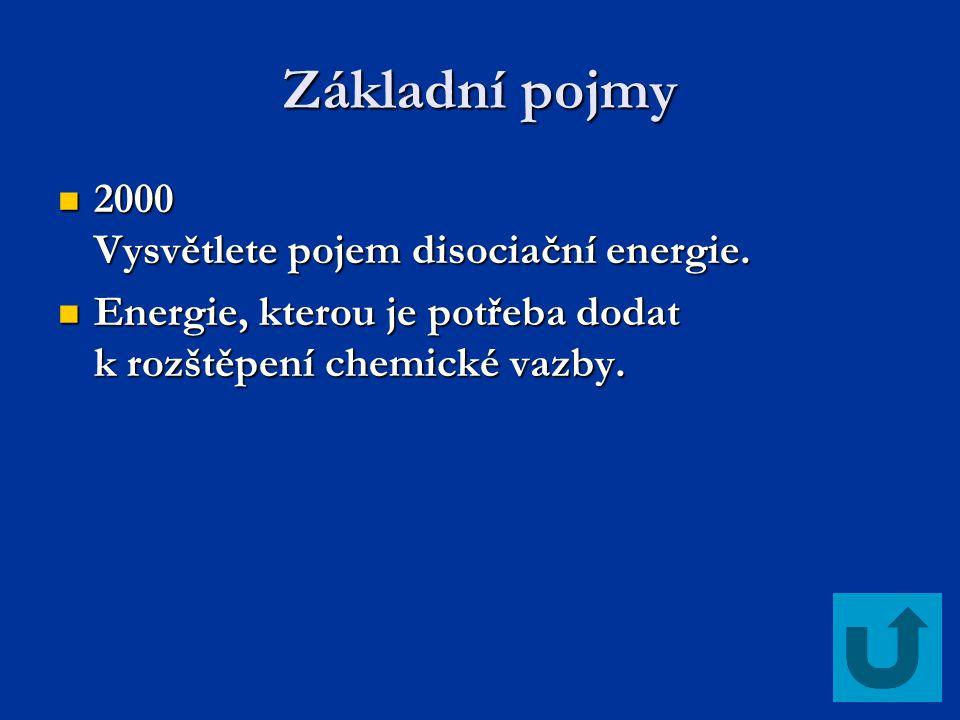 Základní pojmy 2000 Vysvětlete pojem disociační energie. 2000 Vysvětlete pojem disociační energie. Energie, kterou je potřeba dodat k rozštěpení chemi