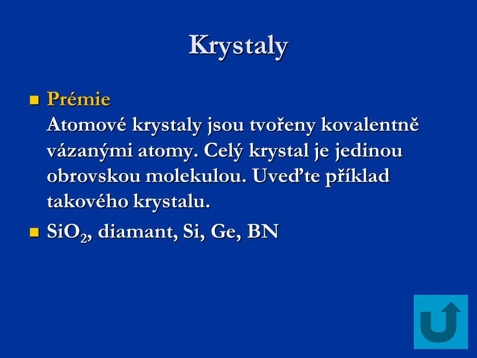 Krystaly Prémie Atomové krystaly jsou tvořeny kovalentně vázanými atomy. Celý krystal je jedinou obrovskou molekulou. Uveďte příklad takového krystalu