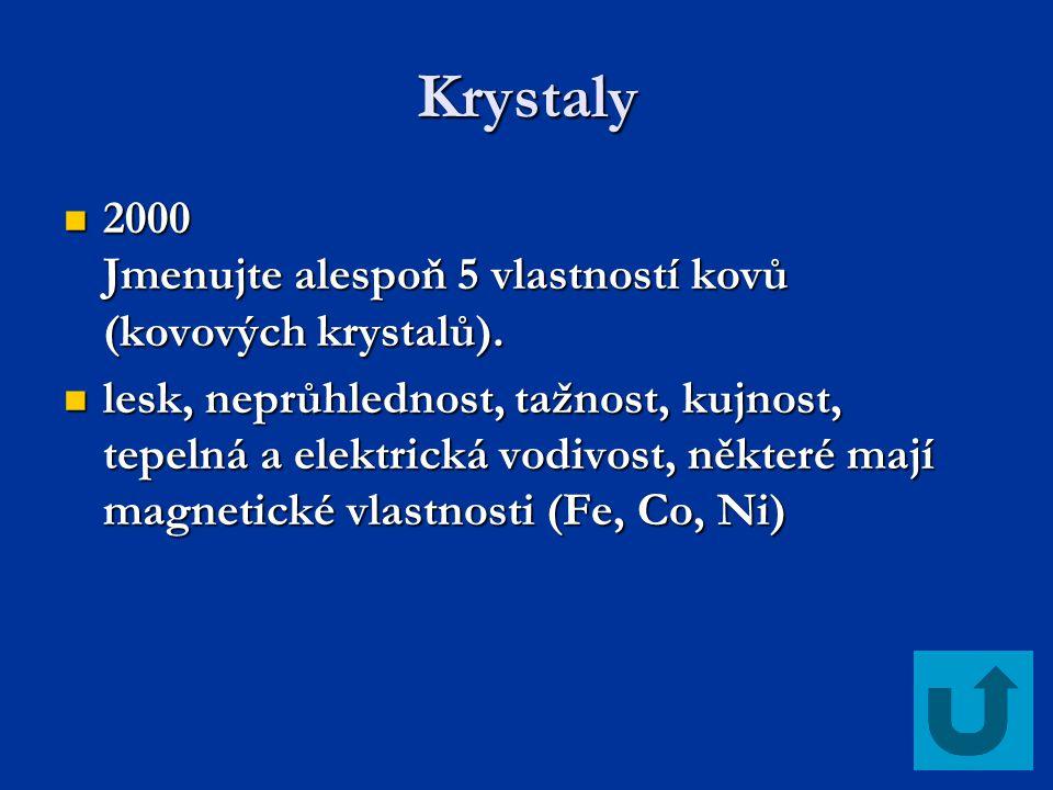 Krystaly 2000 Jmenujte alespoň 5 vlastností kovů (kovových krystalů). 2000 Jmenujte alespoň 5 vlastností kovů (kovových krystalů). lesk, neprůhlednost
