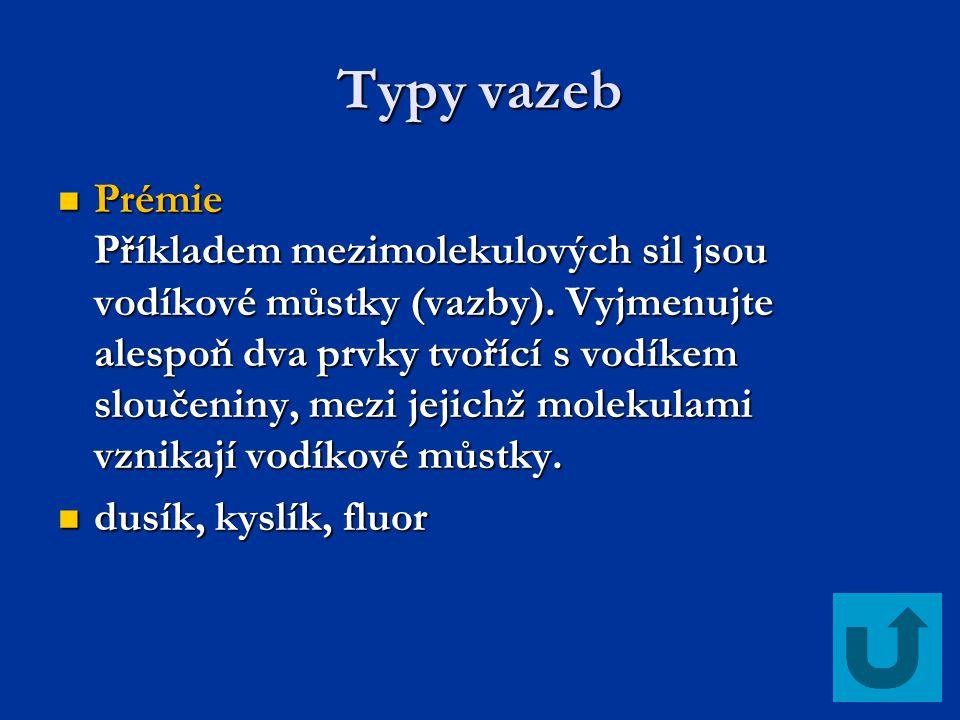 Typy vazeb Prémie Příkladem mezimolekulových sil jsou vodíkové můstky (vazby). Vyjmenujte alespoň dva prvky tvořící s vodíkem sloučeniny, mezi jejichž
