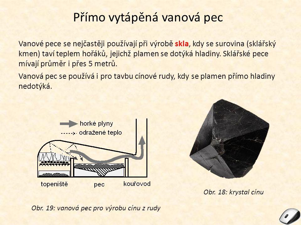 Přímo vytápěná vanová pec Vanové pece se nejčastěji používají při výrobě skla, kdy se surovina (sklářský kmen) taví teplem hořáků, jejichž plamen se d
