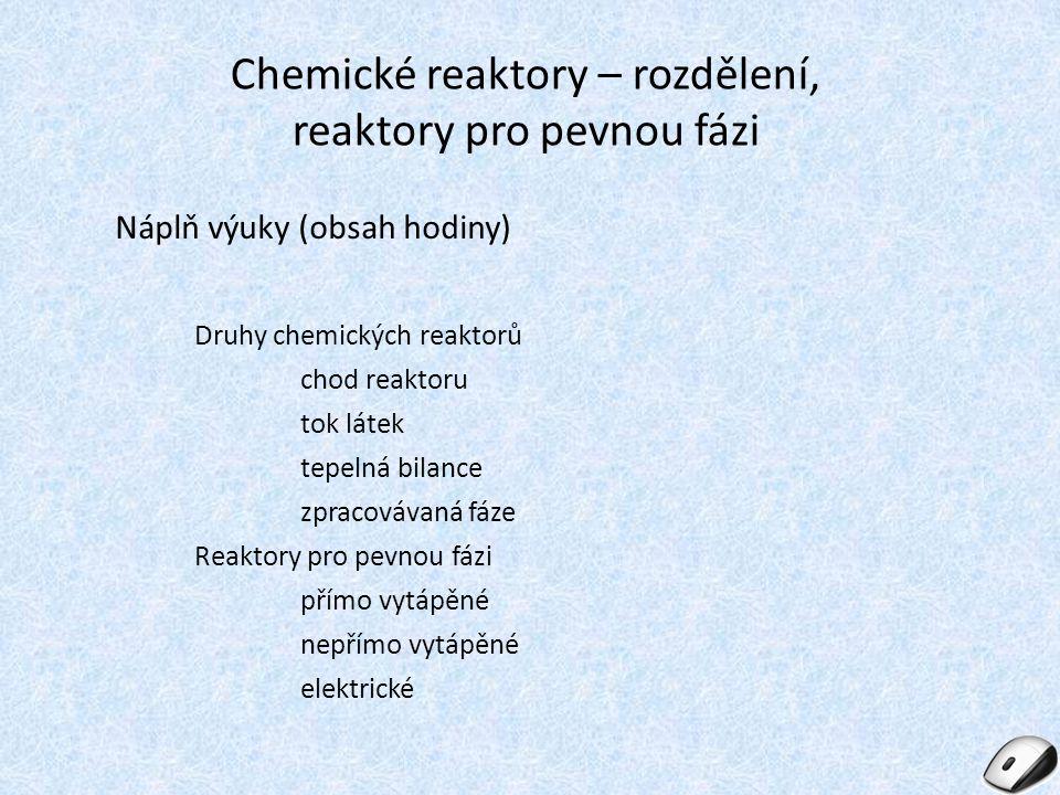 Chemické reaktory – rozdělení, reaktory pro pevnou fázi Náplň výuky (obsah hodiny) Druhy chemických reaktorů chod reaktoru tok látek tepelná bilance z