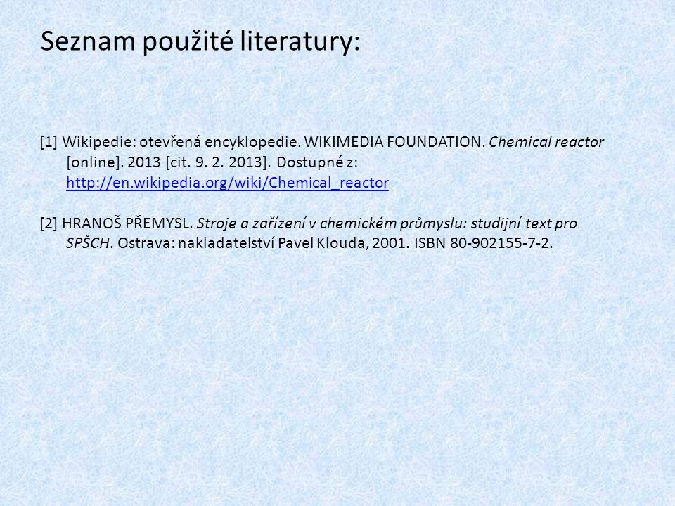 Seznam použité literatury: [1] Wikipedie: otevřená encyklopedie. WIKIMEDIA FOUNDATION. Chemical reactor [online]. 2013 [cit. 9. 2. 2013]. Dostupné z:
