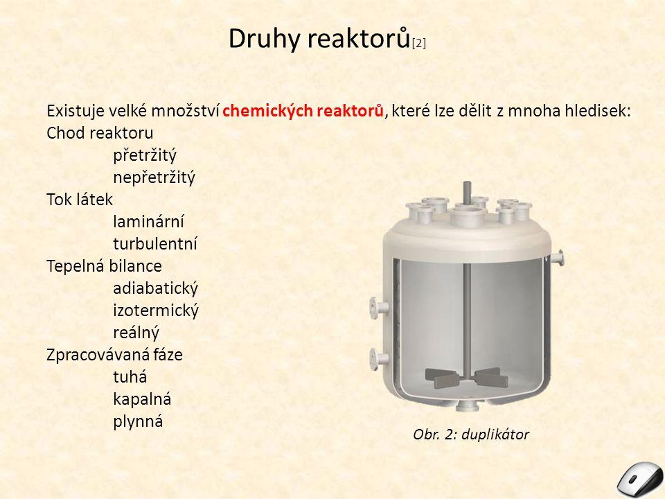Chod reaktoru Chod reaktoru přetržitý (diskontunuální), vysoké požadavky na kvalifikaci obsluhy, vysoká pracnost Použití: malotonážní výroba, drahé suroviny, striktní požadavky na hlídání reakčních podmínek, možnost kdykoli zastavit Chod reaktoru nepřetržitý (kontinuální), nízké požadavky na kvalifikaci obsluhy, nízká pracnost, ale nutnost automatické regulace Použití: velkotonážní a sériová výroba Obr.