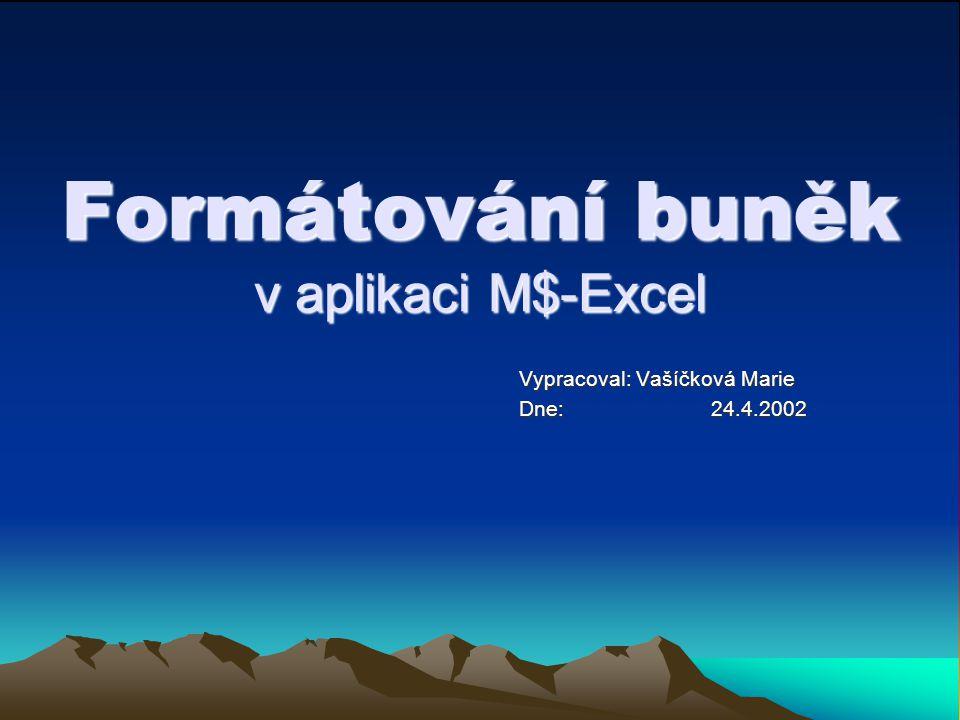 Formátování buněk v aplikaci M$-Excel Vypracoval: Vašíčková Marie Dne: 24.4.2002