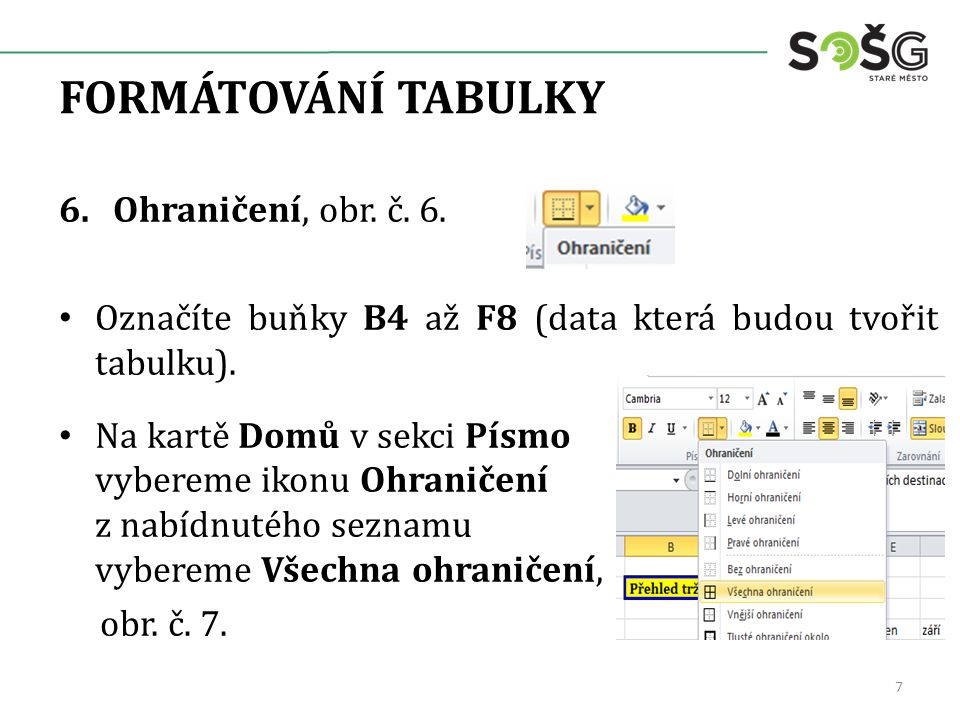 FORMÁTOVÁNÍ TABULKY 6.Ohraničení, obr. č. 6. Označíte buňky B4 až F8 (data která budou tvořit tabulku). Na kartě Domů v sekci Písmo vybereme ikonu Ohr