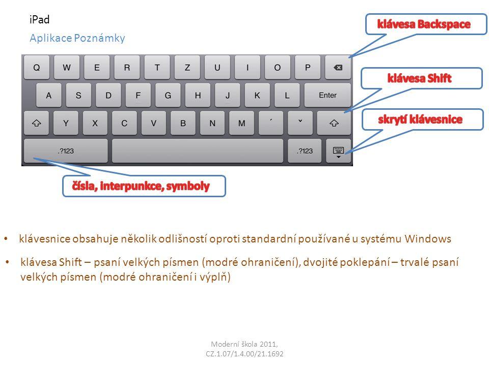 Moderní škola 2011, CZ.1.07/1.4.00/21.1692 iPad Aplikace Poznámky klávesnice obsahuje několik odlišností oproti standardní používané u systému Windows klávesa Shift – psaní velkých písmen (modré ohraničení), dvojité poklepání – trvalé psaní velkých písmen (modré ohraničení i výplň)