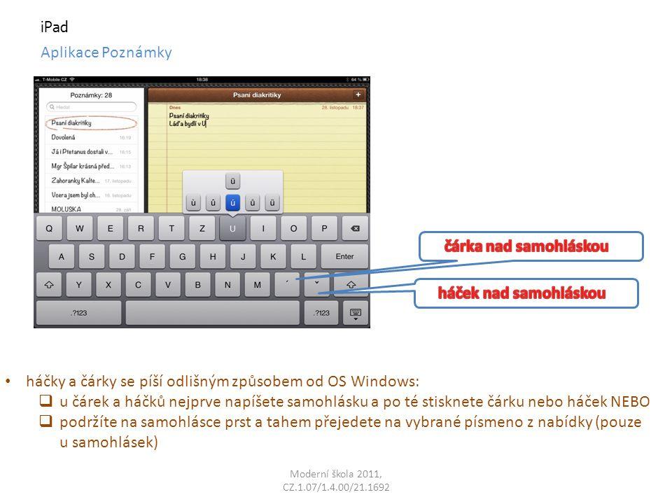 Moderní škola 2011, CZ.1.07/1.4.00/21.1692 iPad Aplikace Poznámky háčky a čárky se píší odlišným způsobem od OS Windows:  u čárek a háčků nejprve napíšete samohlásku a po té stisknete čárku nebo háček NEBO  podržíte na samohlásce prst a tahem přejedete na vybrané písmeno z nabídky (pouze u samohlásek)