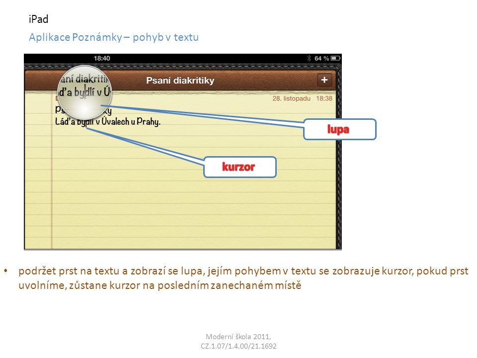 Moderní škola 2011, CZ.1.07/1.4.00/21.1692 iPad Aplikace Poznámky – pohyb v textu podržet prst na textu a zobrazí se lupa, jejím pohybem v textu se zobrazuje kurzor, pokud prst uvolníme, zůstane kurzor na posledním zanechaném místě