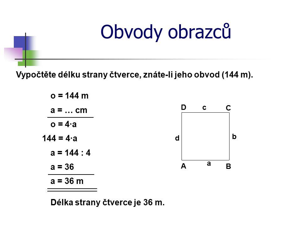 Obvody obrazců Vypočtěte délku strany čtverce, znáte-li jeho obvod (144 m). o = 144 m a = … cm o = 4·a a = 144 : 4 a = 36 a = 36 m Délka strany čtverc