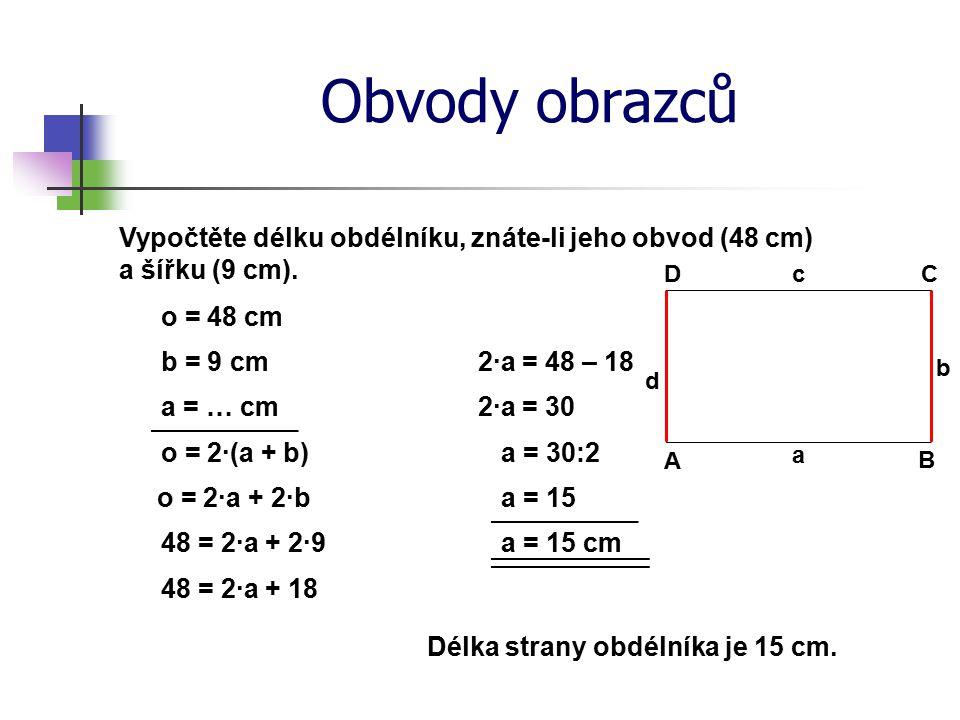 Obvody obrazců Vypočtěte délku obdélníku, znáte-li jeho obvod (48 cm) a šířku (9 cm). o = 48 cm a = … cm o = 2·(a + b) 48 = 2·a + 2·9 48 = 2·a + 18 a