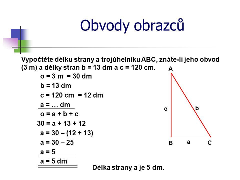 Obvody obrazců Vypočtěte délku strany a trojúhelníku ABC, znáte-li jeho obvod (3 m) a délky stran b = 13 dm a c = 120 cm. o = 3 m a = … dm o = a + b +